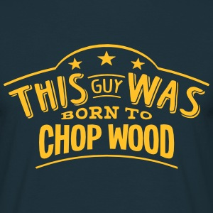 this guy was born to chop wood - T-shirt Homme