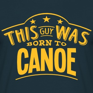 this guy was born to canoe - Men's T-Shirt