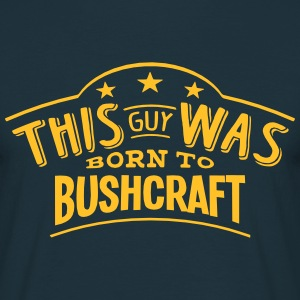 this guy was born to bushcraft - Men's T-Shirt
