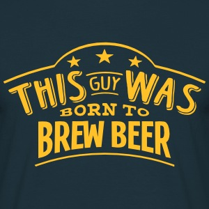 this guy was born to brew beer - Men's T-Shirt