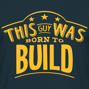 this guy was born to build - Men's T-Shirt