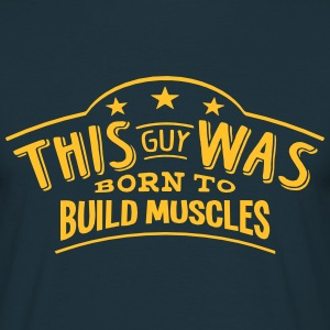 this guy was born to build muscles - Men's T-Shirt