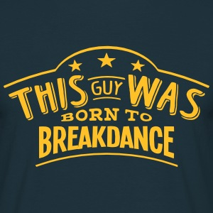 this guy was born to breakdance - Men's T-Shirt