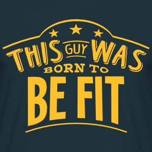 this guy was born to be fit - Men's T-Shirt
