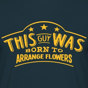 this guy was born to arrange flowers - Men's T-Shirt