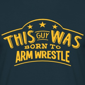 this guy was born to arm wrestle - Men's T-Shirt