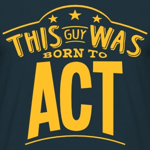 this guy was born to act - Men's T-Shirt