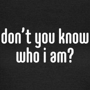 Don't you know who i am? T-shirts - Vrouwen T-shirt