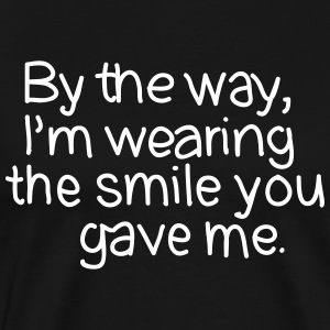 By The Way, I'm Wearing The Smile you Gave Me. T-shirts - Mannen Premium T-shirt
