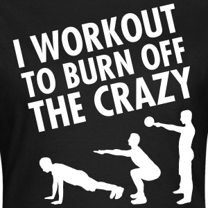 I Workout To Burn Off The Crazy T-Shirts - Women's T-Shirt