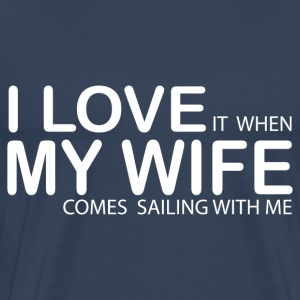 I LOVE IT WHEN MY WIFE COMES SAILING WITH ME T-Shirts - Men's Premium T-Shirt