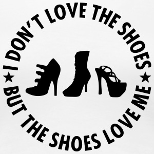 I Don't Love The Shoes, But The Shoes Love Me - Frauen Premium T-Shirt