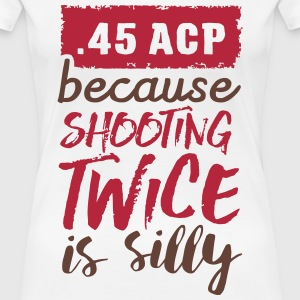 .45 ACP - because shooting twice is silly T-Shirts - Frauen Premium T-Shirt
