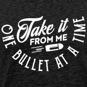 take it from me one bullet at a time T-Shirts - Männer Premium T-Shirt