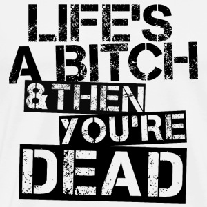 Life's A Bitch & Then You're Dead / Black - Männer Premium T-Shirt