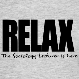 relax the sociology lecturer is here - Men's T-Shirt