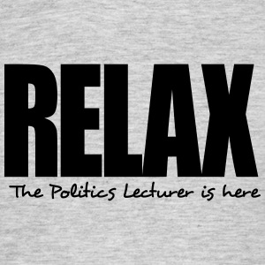relax the politics lecturer is here - Men's T-Shirt