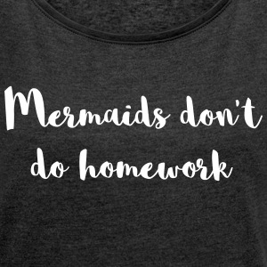 Mermaids Homework Funny Quote T-Shirts - Women's T-shirt with rolled up sleeves