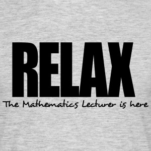 relax the mathematics lecturer is here - Men's T-Shirt