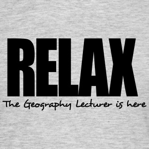 relax the geography lecturer is here - Men's T-Shirt