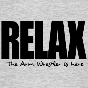 relax the arm wrestler is here - Men's T-Shirt