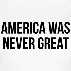 America was never great T-shirts - Vrouwen T-shirt
