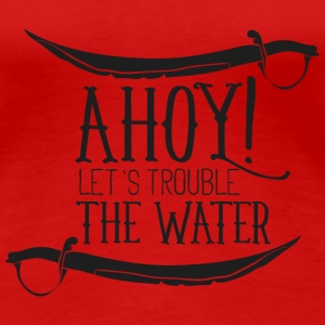 Ahoy- lets trouble the water- Piraten Pirat See  T-Shirts - Frauen Premium T-Shirt