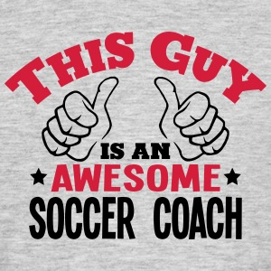 this guy is an awesome soccer coach 2col - Men's T-Shirt