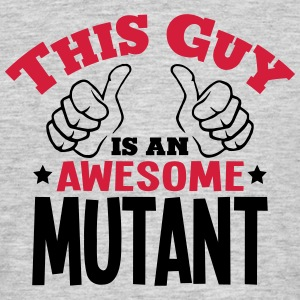 this guy is an awesome mutant 2col - Men's T-Shirt
