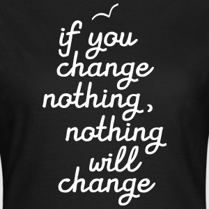 If You Change Nothing, Nothing WIll Change T-shirts - Dame-T-shirt