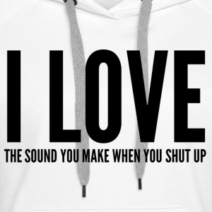 I LOVE THE SOUND YOU MAKE WHEN YOU SHUT UP Pullover & Hoodies - Frauen Premium Hoodie