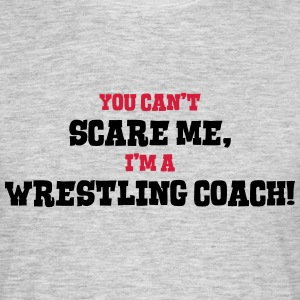 wrestling coach cant scare me - Men's T-Shirt