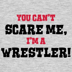 wrestler cant scare me - Men's T-Shirt