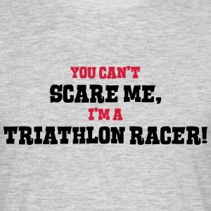 triathlon racer cant scare me - Men's T-Shirt