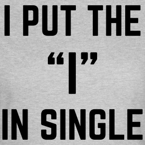 The I In Single Funny Quote T-shirts - Vrouwen T-shirt