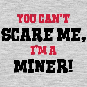 miner cant scare me - Men's T-Shirt