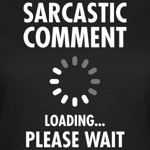 Sarcastic Comment Loading - Please Wait Magliette - Maglietta da donna