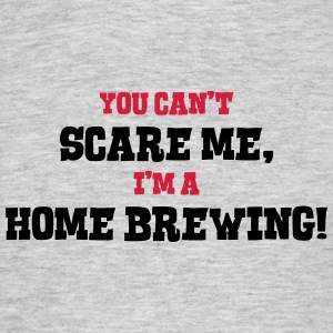 home brewing cant scare me - Men's T-Shirt