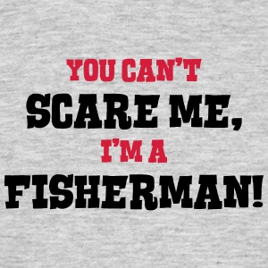 fisherman cant scare me - Men's T-Shirt