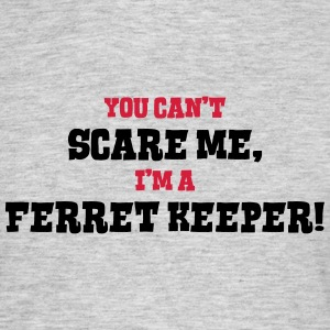 ferret keeper cant scare me - Men's T-Shirt