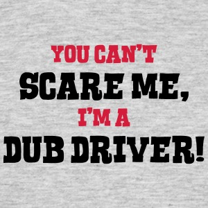 dub driver cant scare me - Men's T-Shirt
