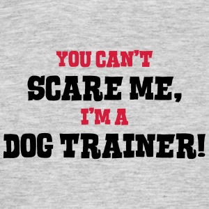 dog trainer cant scare me - Men's T-Shirt