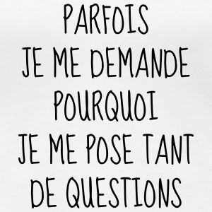 Question - Philosophie - Citation - Humour - Drôle Tee shirts - T-shirt Premium Femme