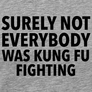 Surely Not Everybody Was Kung Fu Fighting T-shirts - Herre premium T-shirt