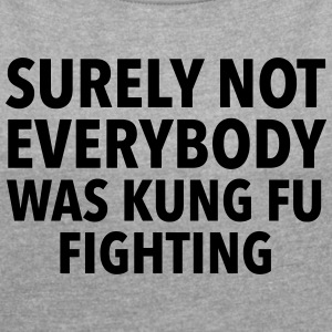 Surely Not Everybody Was Kung Fu Fighting T-Shirts - Women's T-shirt with rolled up sleeves