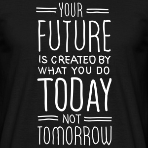 Your Future Is Created By What You Do Today T-skjorter - T-skjorte for menn