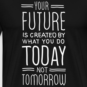 Your Future Is Created By What You Do Today T-shirts - Herre premium T-shirt