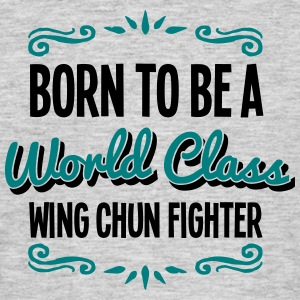 wing chun fighter born to be world class - Men's T-Shirt