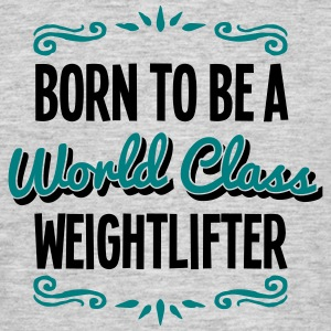 weightlifter born to be world class 2col - Men's T-Shirt