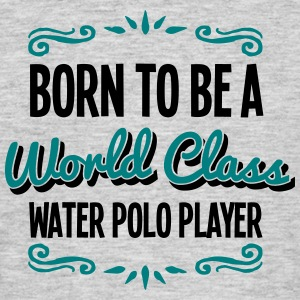 water polo player born to be world class - Men's T-Shirt